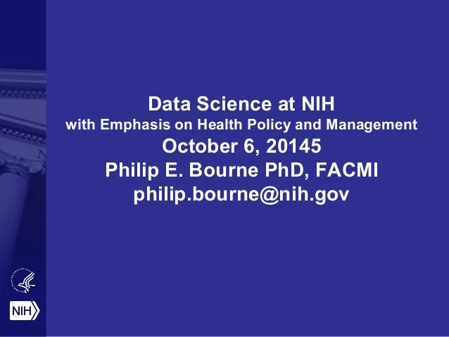 Data Science at NIH with Emphasis on Health Policy and Management October 6, 20145 Philip E. Bourne PhD, FACMI philip.bour...