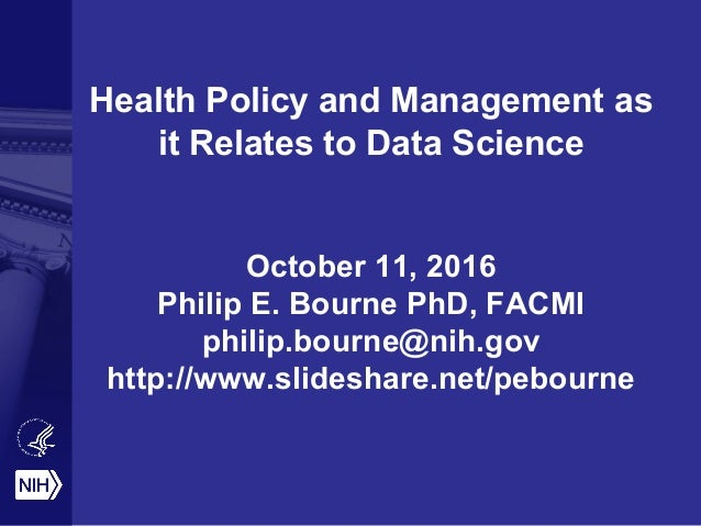 Health Policy and Management as it Relates to Data Science October 11, 2016 Philip E. Bourne PhD, FACMI philip.bourne@nih....