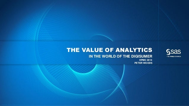 THE VALUE OF ANALYTICS IN THE WORLD OF THE DIGISUMER HPMC 2014 PETER WOODS  C op yr i g h t © 2 0 1 4 , S A S I n s t i t ...