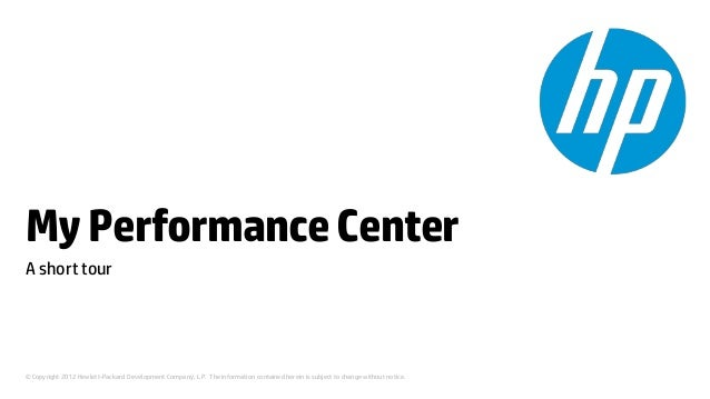 My Performance CenterA short tour© Copyright 2012 Hewlett-Packard Development Company, L.P. The information contained here...