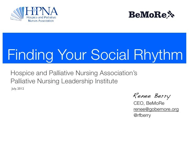 Finding Your Social RhythmHospice and Palliative Nursing Association'sPalliative Nursing Leadership InstituteJuly, 2012   ...