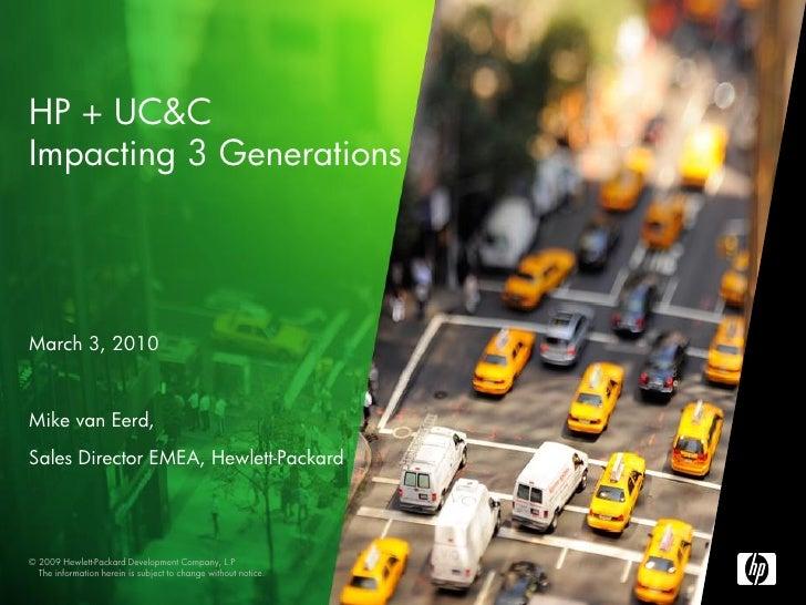 HP + UC&C Impacting 3 Generations     March 3, 2010   Mike van Eerd, Sales Director EMEA, Hewlett-Packard     © 2009 Hewle...