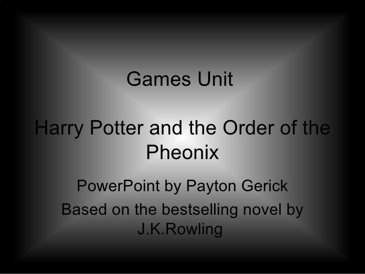 Games Unit  Harry Potter and the Order of the Pheonix PowerPoint by Payton Gerick Based on the bestselling novel by J.K.Ro...