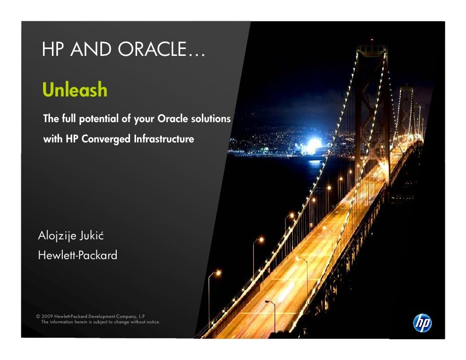 HP AND ORACLE…    Unleash    The full potential of your Oracle solutions    with HP Converged Infrastructure     Alojzije ...