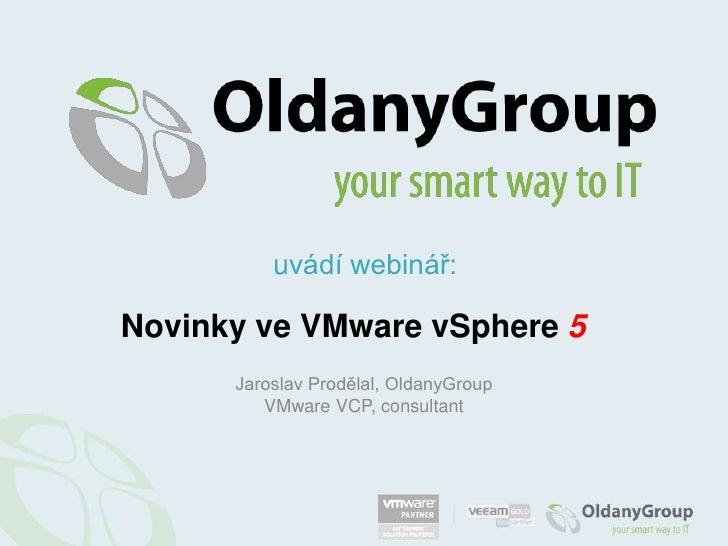 uvádí webinář: <br />Novinky ve VMwarevSphere5<br />Jaroslav Prodělal, OldanyGroup<br />VMware VCP, consultant<br />