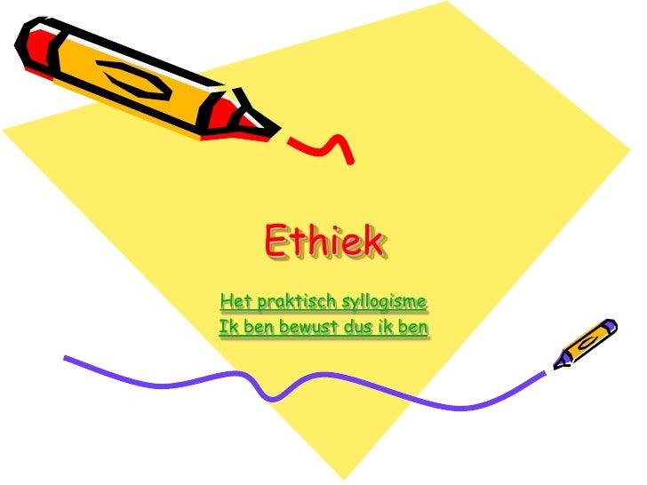 Ethiek Het praktisch syllogisme Ik ben bewust dus ik ben