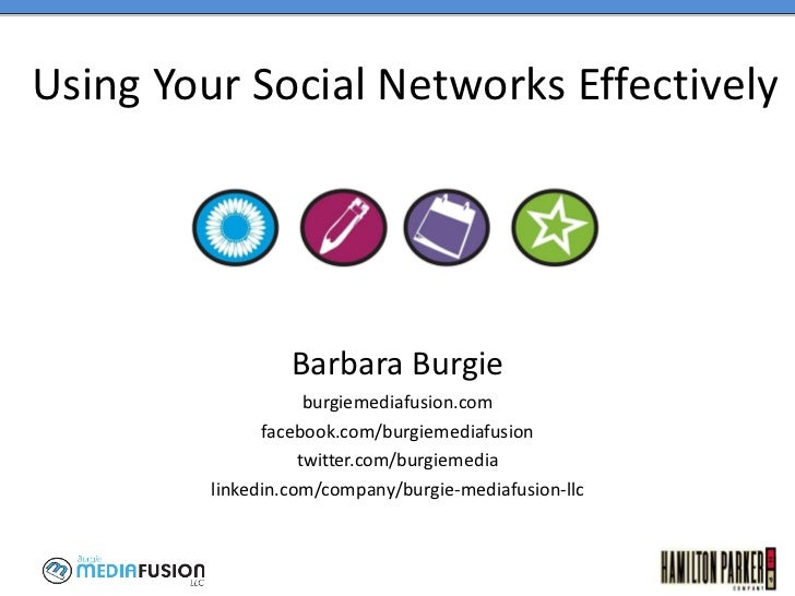 Using Your Social Networks Effectively Barbara Burgie burgiemediafusion.com facebook.com/burgiemediafusion twitter.com/bur...