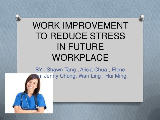 WORK IMPROVEMENT TO REDUCE STRESS IN FUTURE WORKPLACE BY : Shawn Tang , Alicia Chua , Elene Lim, Jenny Chong, Wan Ling , H...