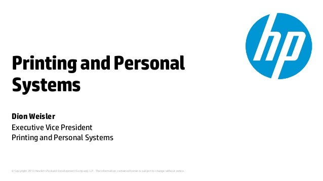 Printing and Personal Systems Dion Weisler Executive Vice President Printing and Personal Systems  © Copyright 2013 Hewlet...