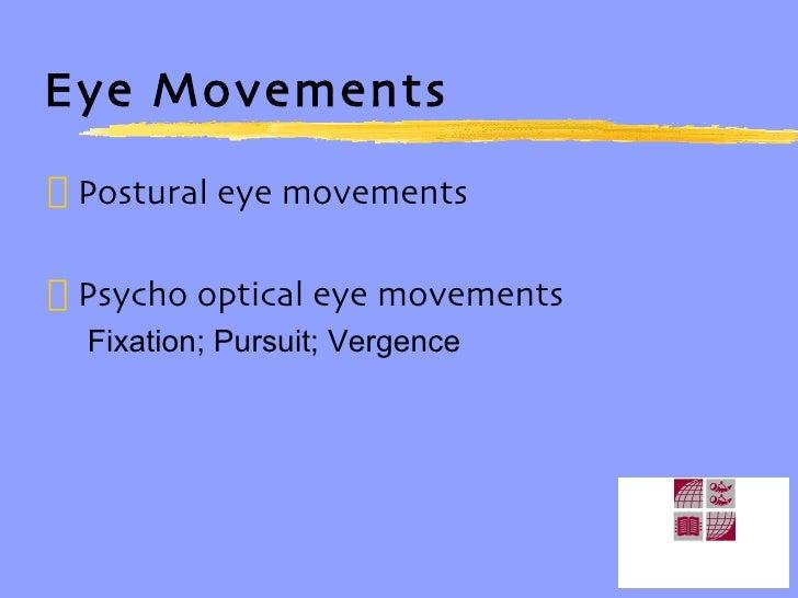 Eye Movements <ul><li>Postural eye movements </li></ul><ul><li>Psycho optical eye movements </li></ul><ul><ul><li>Fixation...