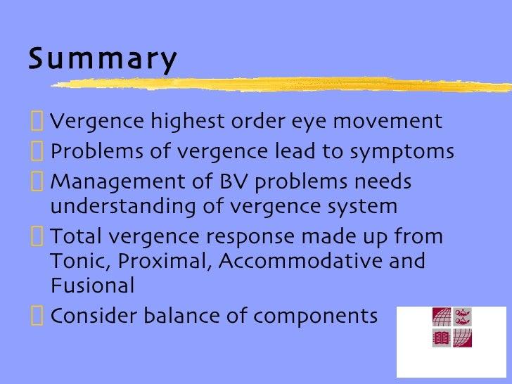 Summary <ul><li>Vergence highest order eye movement </li></ul><ul><li>Problems of vergence lead to symptoms </li></ul><ul>...