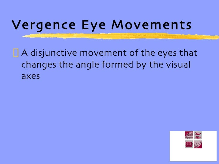 Vergence Eye Movements <ul><li>A disjunctive movement of the eyes that changes the angle formed by the visual axes </li></ul>