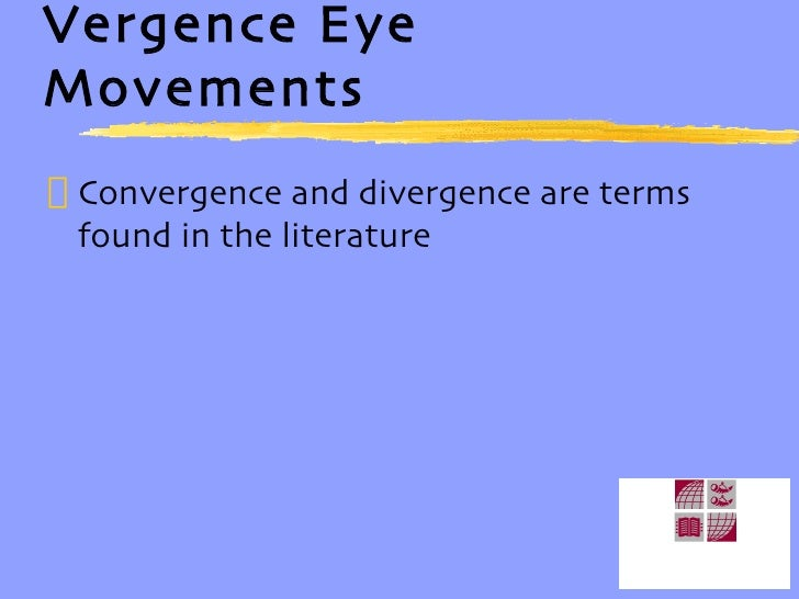 Vergence Eye Movements <ul><li>Convergence and divergence are terms found in the literature </li></ul>
