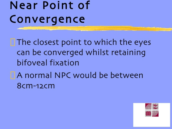 Near Point of Convergence <ul><li>The closest point to which the eyes can be converged whilst retaining bifoveal fixation ...