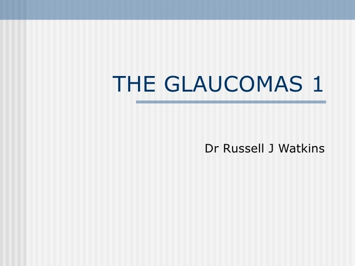 THE GLAUCOMAS 1 Dr Russell J Watkins