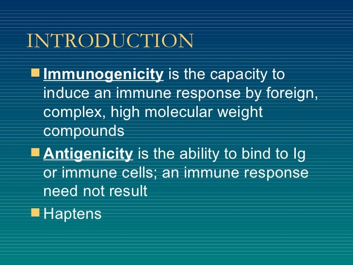 INTRODUCTION <ul><li>Immunogenicity  is the capacity to induce an immune response by foreign, complex, high molecular weig...