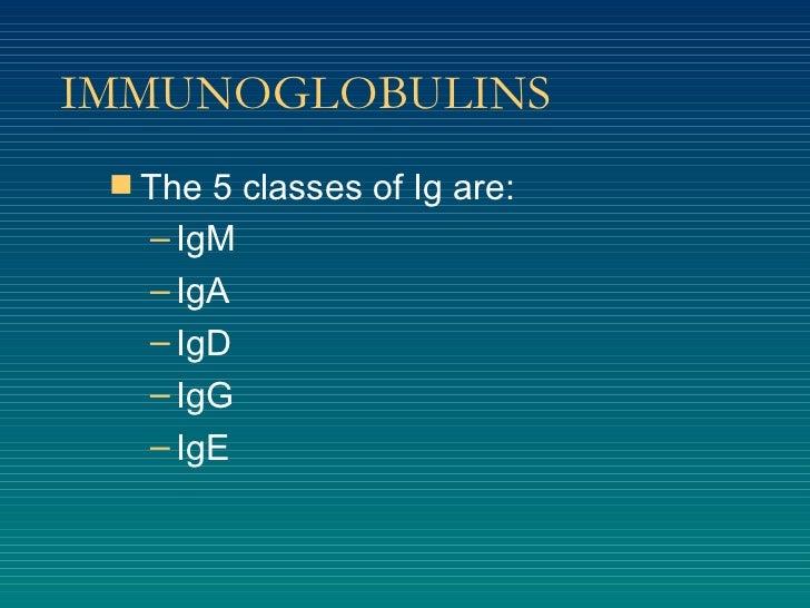 IMMUNOGLOBULINS <ul><li>The 5 classes of Ig are: </li></ul><ul><ul><li>IgM </li></ul></ul><ul><ul><li>IgA </li></ul></ul><...