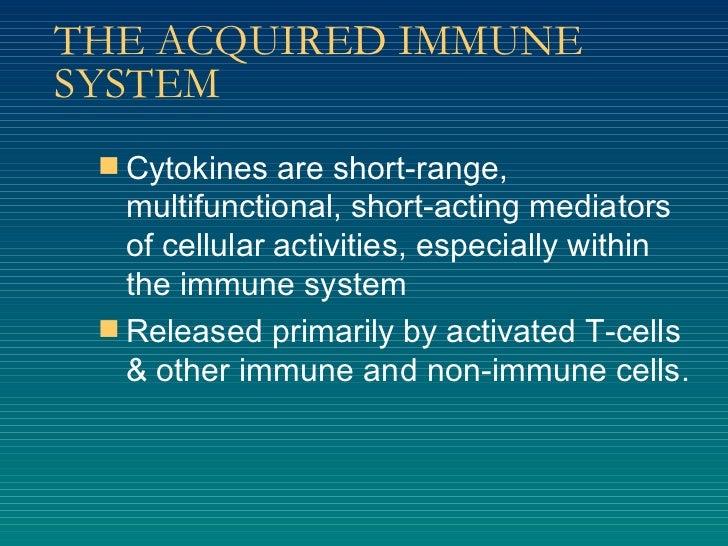 THE ACQUIRED IMMUNE SYSTEM <ul><li>Cytokines are short-range, multifunctional, short-acting mediators of cellular activiti...