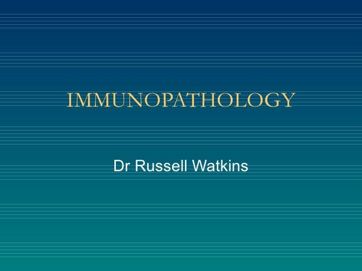 IMMUNOPATHOLOGY    Dr Russell Watkins