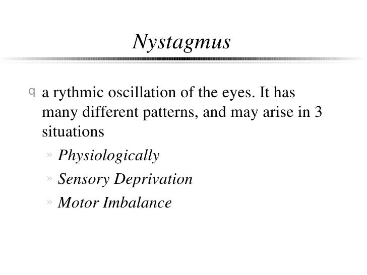 Nystagmus <ul><li>a rythmic oscillation of the eyes. It has many different patterns, and may arise in 3 situations </li></...