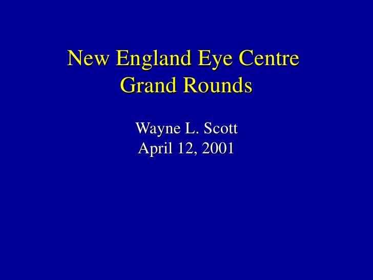 New England Eye Centre  Grand Rounds Wayne L. Scott April 12, 2001