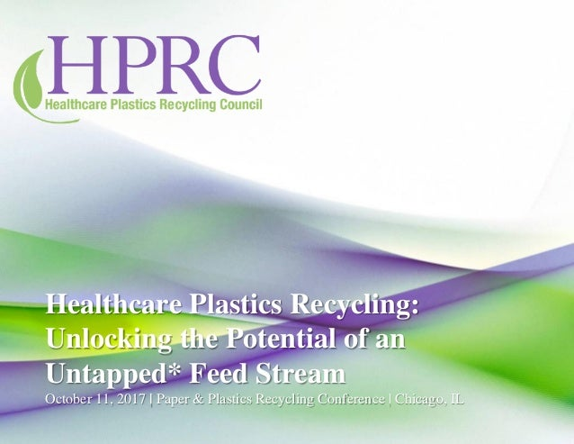 Healthcare Plastics Recycling: Unlocking the Potential of an Untapped* Feed Stream October 11, 2017 | Paper & Plastics Rec...