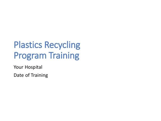 Plastics Recycling Program Training Your Hospital Date of Training