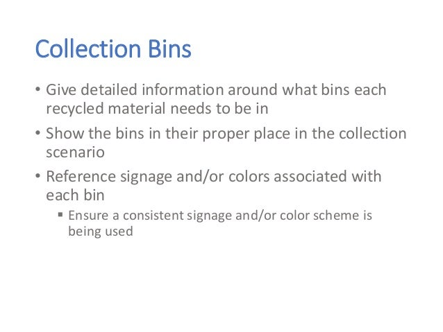 Collection Bins • Give detailed information around what bins each recycled material needs to be in • Show the bins in thei...