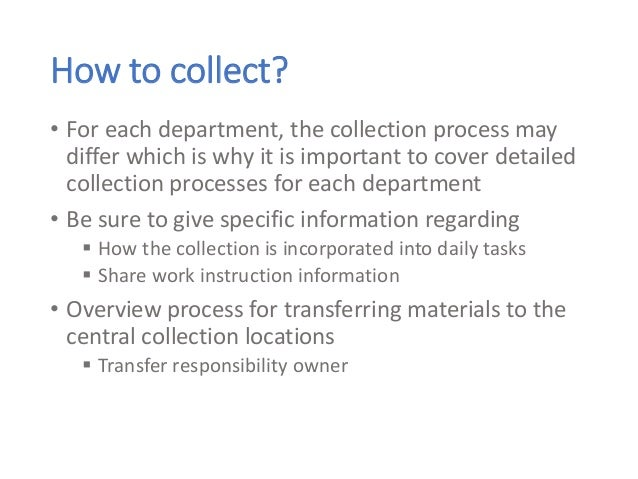 How to collect? • For each department, the collection process may differ which is why it is important to cover detailed co...