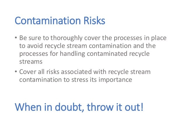Contamination Risks • Be sure to thoroughly cover the processes in place to avoid recycle stream contamination and the pro...