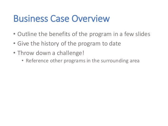 Business Case Overview • Outline the benefits of the program in a few slides • Give the history of the program to date • T...
