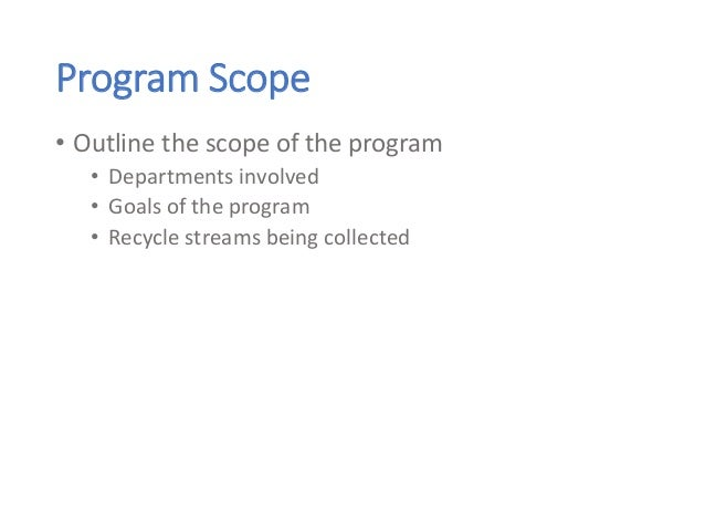 Program Scope • Outline the scope of the program • Departments involved • Goals of the program • Recycle streams being col...