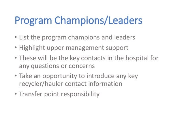 Program Champions/Leaders • List the program champions and leaders • Highlight upper management support • These will be th...