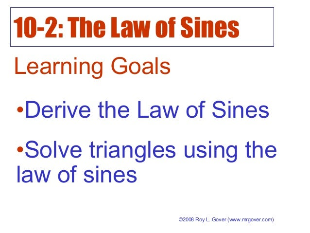 10-2: The Law of Sines ©2008 Roy L. Gover (www.mrgover.com) Learning Goals •Derive the Law of Sines •Solve triangles using...