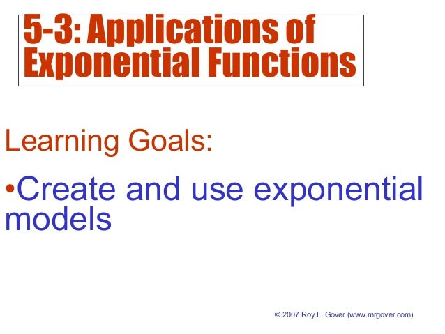 5-3: Applications of Exponential Functions © 2007 Roy L. Gover (www.mrgover.com) Learning Goals: •Create and use exponenti...
