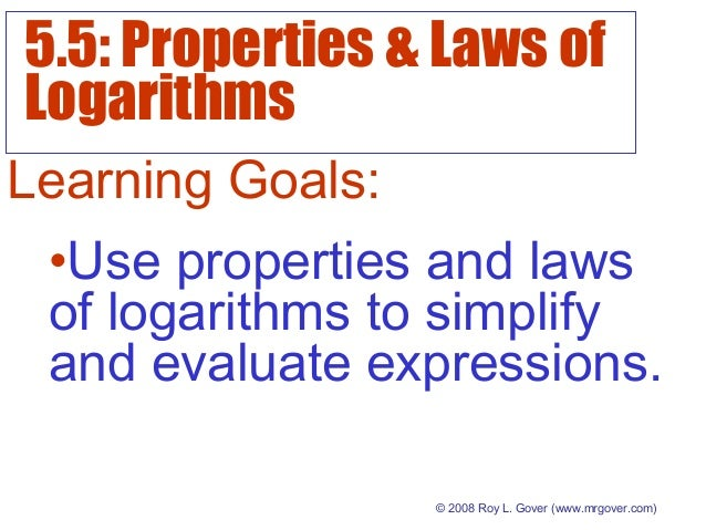 5.5: Properties & Laws of Logarithms © 2008 Roy L. Gover(www.mrgover.com) Learning Goals: •Use properties and laws of log...