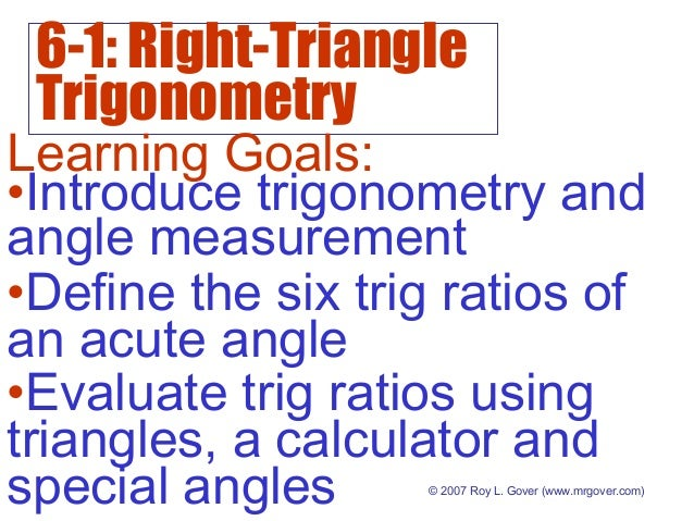 6-1: Right-Triangle Trigonometry © 2007 Roy L. Gover (www.mrgover.com) Learning Goals: •Define the six trig ratios of an a...