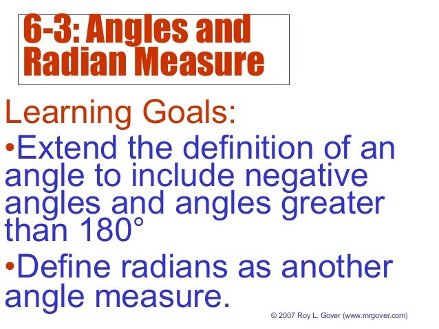 6-3: Angles and Radian Measure © 2007 Roy L. Gover (www.mrgover.com) Learning Goals: •Define radians as another angle meas...
