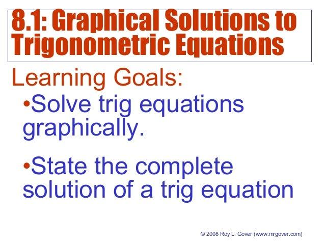 8.1: Graphical Solutions to Trigonometric Equations © 2008 Roy L. Gover(www.mrgover.com) Learning Goals: •Solve trig equa...
