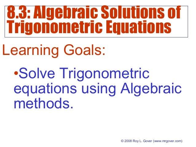 8.3: Algebraic Solutions of Trigonometric Equations © 2008 Roy L. Gover(www.mrgover.com) Learning Goals: •Solve Trigonome...