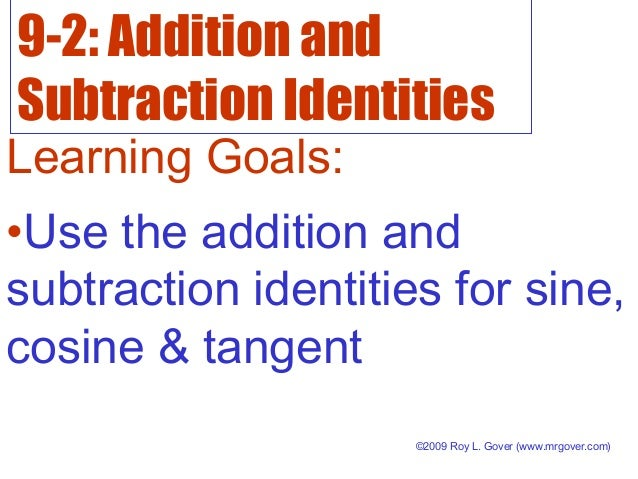 9-2: Addition and Subtraction Identities Learning Goals: •Use the addition and subtraction identities for sine, cosine & t...