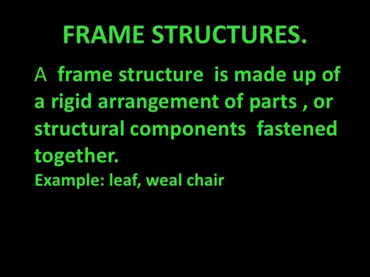 Frame structures.<br />A  frame structure  is made up of a rigid arrangement of parts , or structural components  fastened...