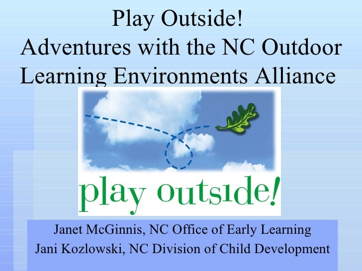 Janet McGinnis, NC Office of Early Learning Jani Kozlowski, NC Division of Child Development Play Outside!  Adventures wit...
