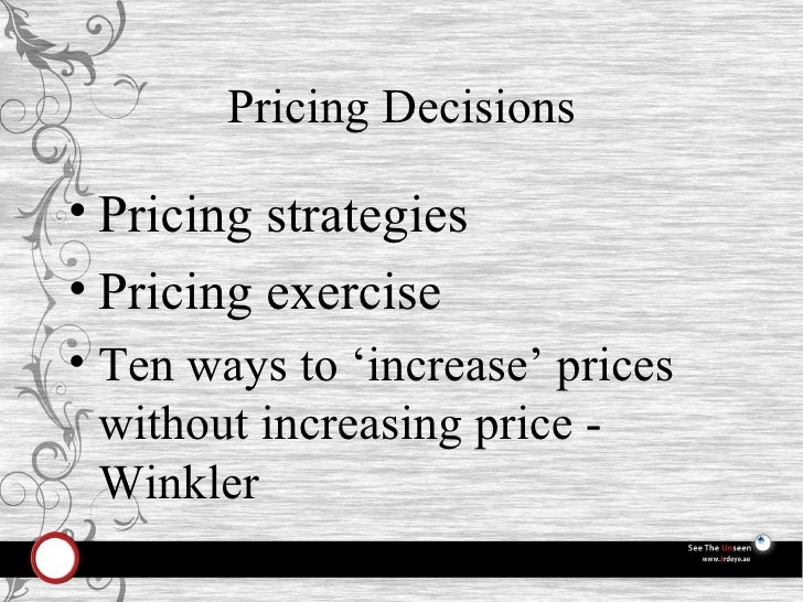 Pricing Decisions <ul><li>Pricing strategies </li></ul><ul><li>Pricing exercise </li></ul><ul><li>Ten ways to 'increase' p...