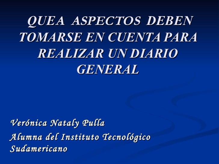 QUE A  ASPECTOS   DEBEN TOMARSE EN CUENTA PARA REALIZAR UN DIARIO GENERAL Verónica Nataly Pulla  Alumna del Instituto Tecn...