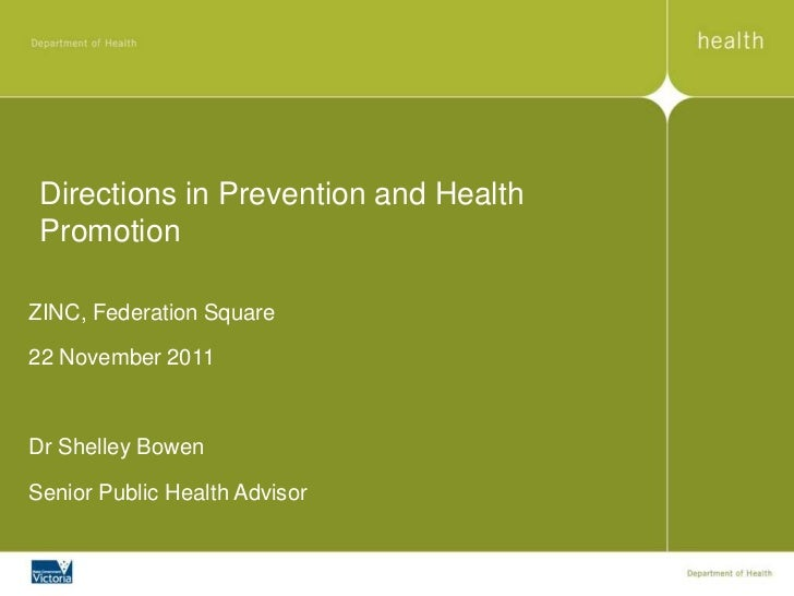 Directions in Prevention and Health PromotionZINC, Federation Square22 November 2011Dr Shelley BowenSenior Public Health A...