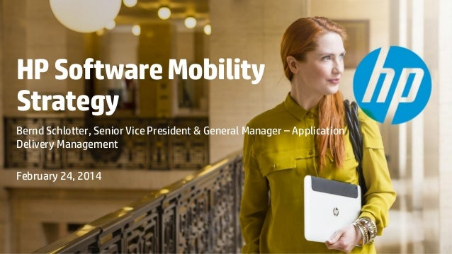 HP Software Mobility Strategy Bernd Schlotter, Senior Vice President & General Manager – Application Delivery Management F...