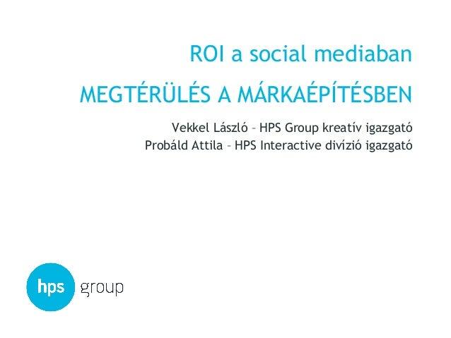 ROI a social mediabanMEGTÉRÜLÉS A MÁRKAÉPÍTÉSBEN         Vekkel László – HPS Group kreatív igazgató     Probáld Attila – H...