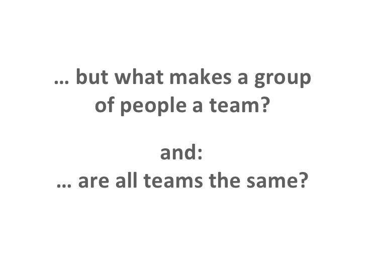 … but what makes a group                    of people a team?                              and:                 … are all ...