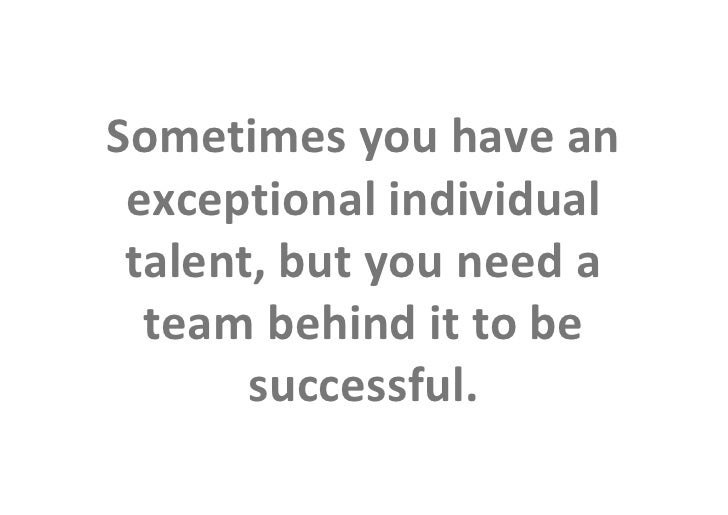 Sometimes you have an                 exceptional individual                 talent, but you need a                  team ...